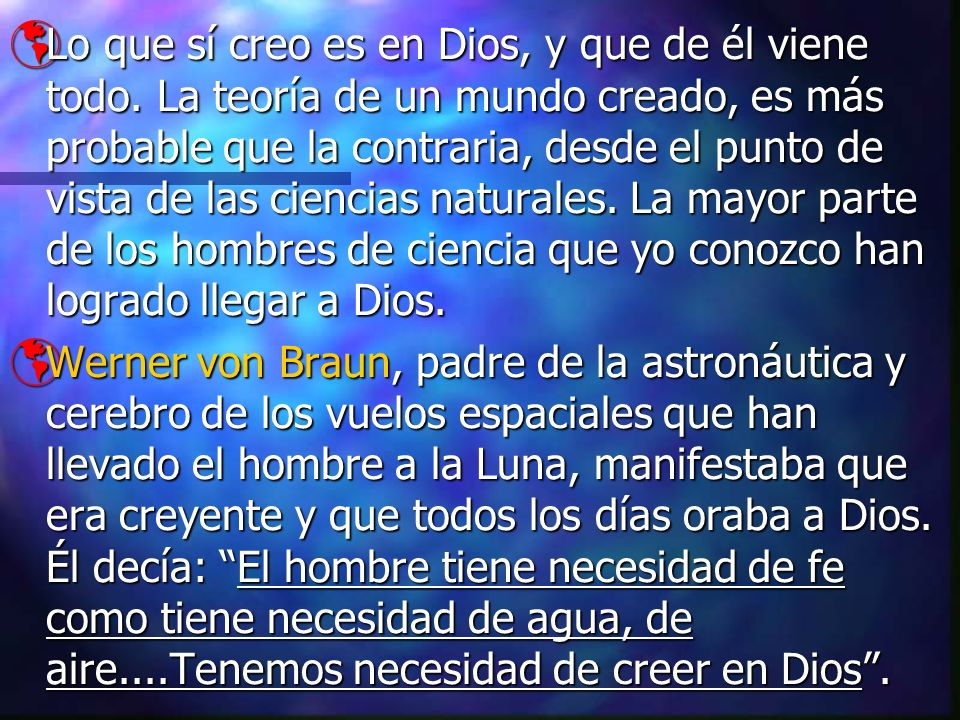 Lo que sí creo es en Dios, y que de él viene todo. La teoría de un mundo creado, es más probable que la contraria, desde el punto de vista de las cien