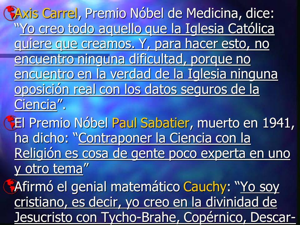 Axis Carrel, Premio Nóbel de Medicina, dice:Yo creo todo aquello que la Iglesia Católica quiere que creamos. Y, para hacer esto, no encuentro ninguna