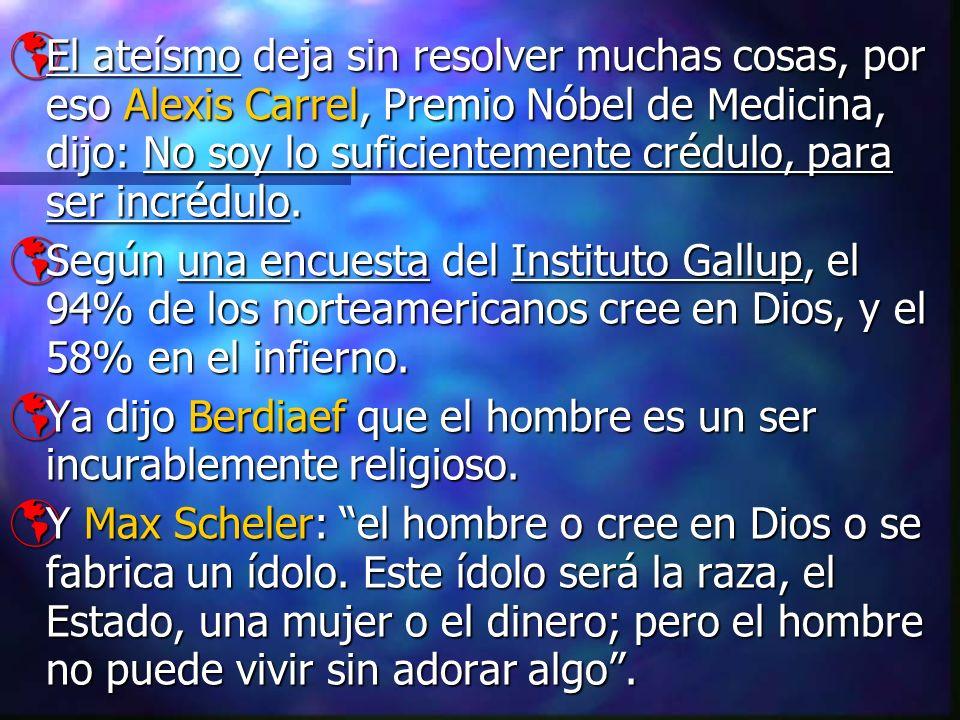 El ateísmo deja sin resolver muchas cosas, por eso Alexis Carrel, Premio Nóbel de Medicina, dijo: No soy lo suficientemente crédulo, para ser incrédul