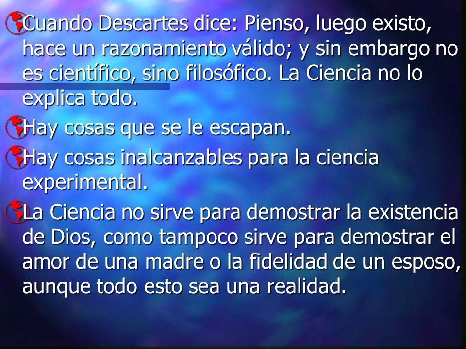 Cuando Descartes dice: Pienso, luego existo, hace un razonamiento válido; y sin embargo no es científico, sino filosófico. La Ciencia no lo explica to