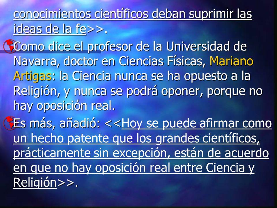 conocimientos científicos deban suprimir las ideas de la fe>>. Como dice el profesor de la Universidad de Navarra, doctor en Ciencias Físicas, Mariano