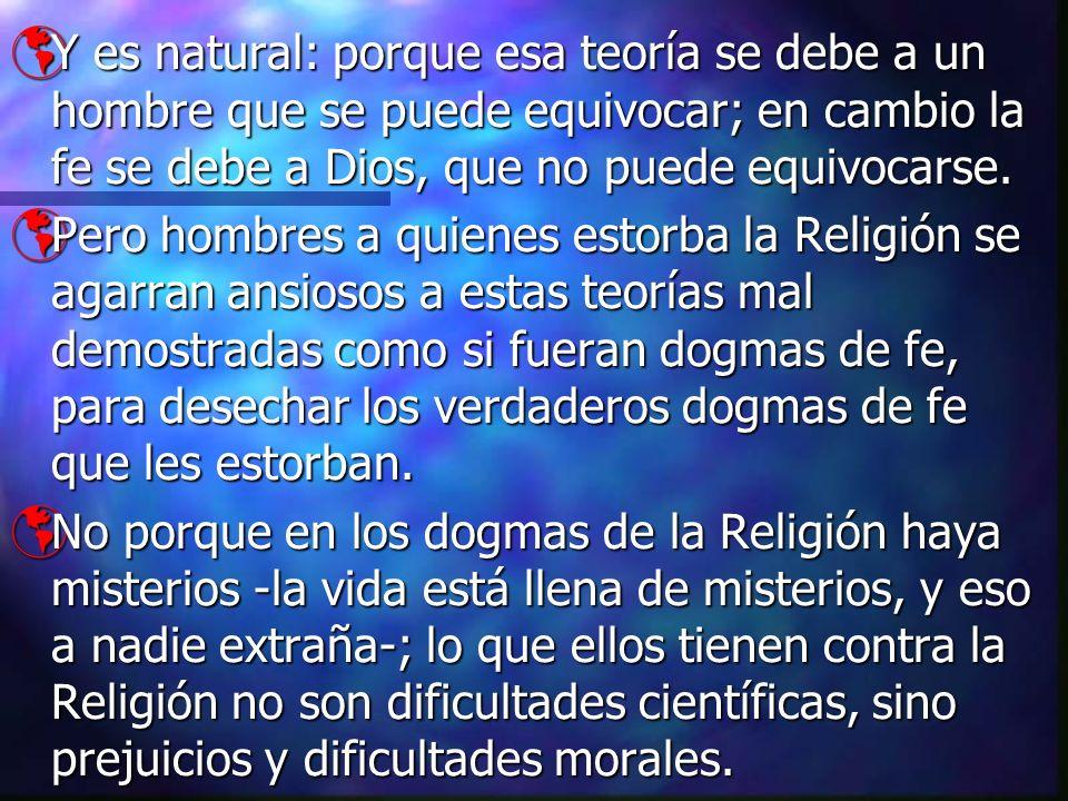 Y es natural: porque esa teoría se debe a un hombre que se puede equivocar; en cambio la fe se debe a Dios, que no puede equivocarse. Y es natural: po