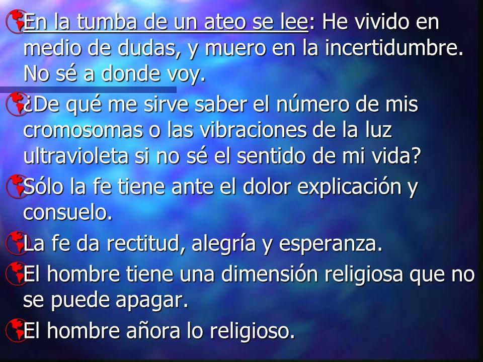 En la tumba de un ateo se lee: He vivido en medio de dudas, y muero en la incertidumbre. No sé a donde voy. En la tumba de un ateo se lee: He vivido e