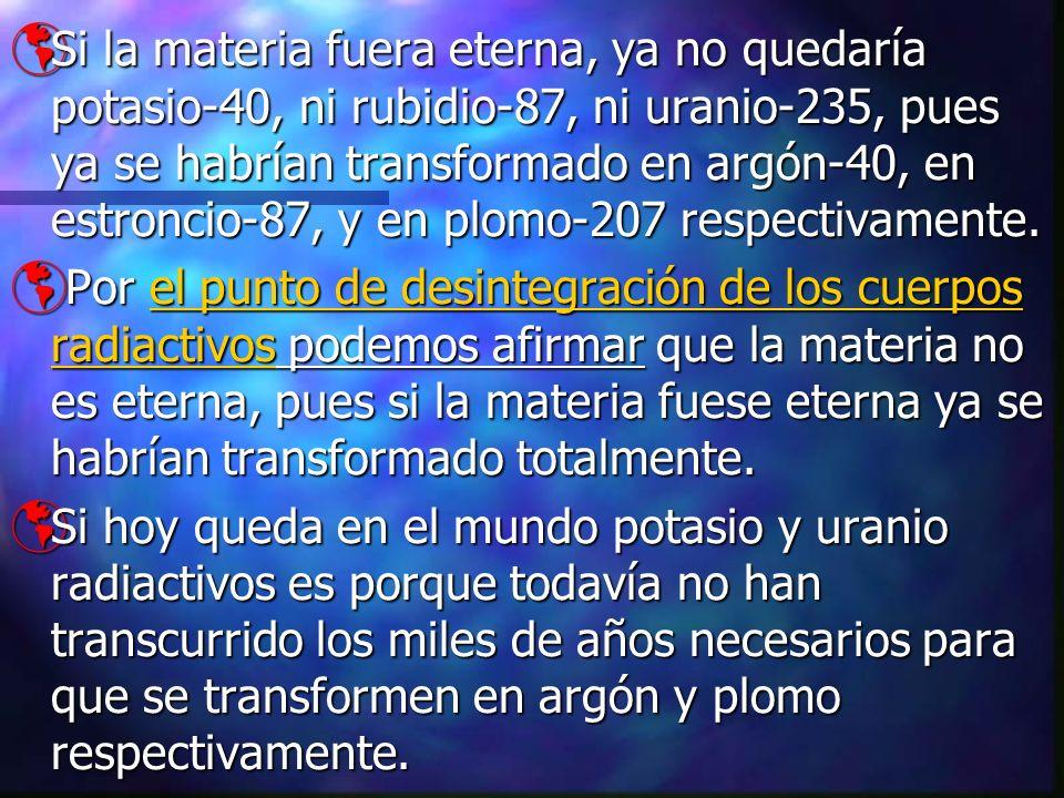 Si la materia fuera eterna, ya no quedaría potasio-40, ni rubidio-87, ni uranio-235, pues ya se habrían transformado en argón-40, en estroncio-87, y e
