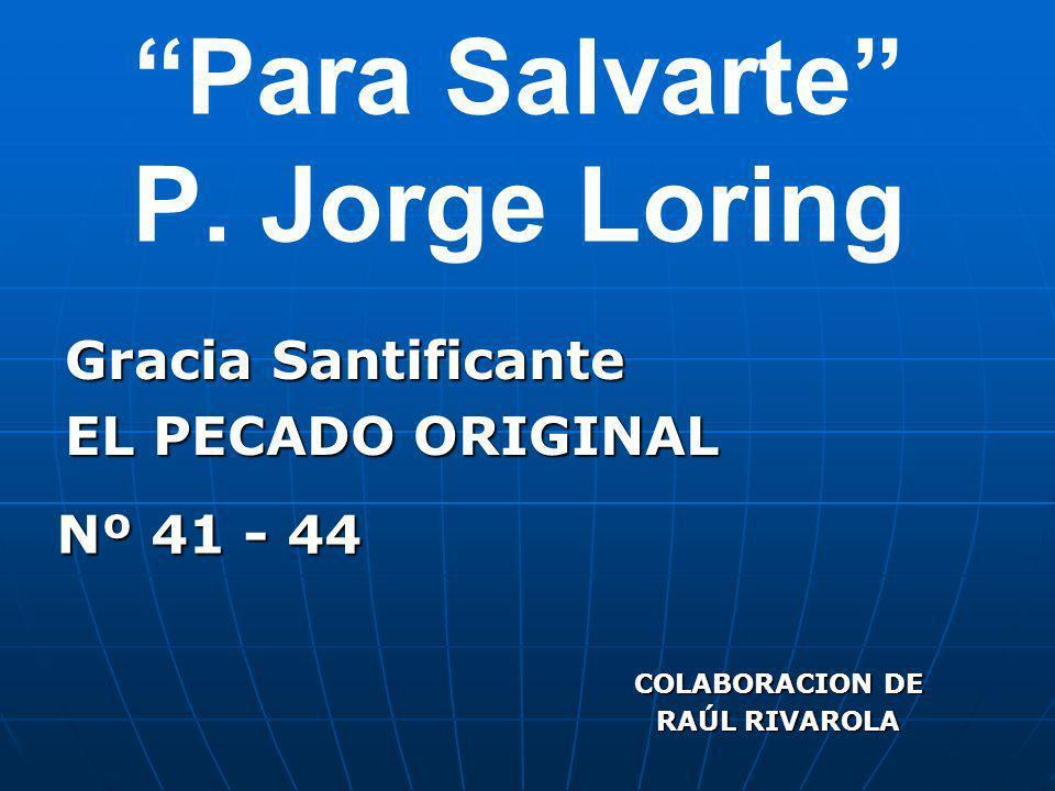 Para Salvarte P. Jorge Loring Gracia Santificante EL PECADO ORIGINAL COLABORACION DE RAÚL RIVAROLA Nº 41 - 44