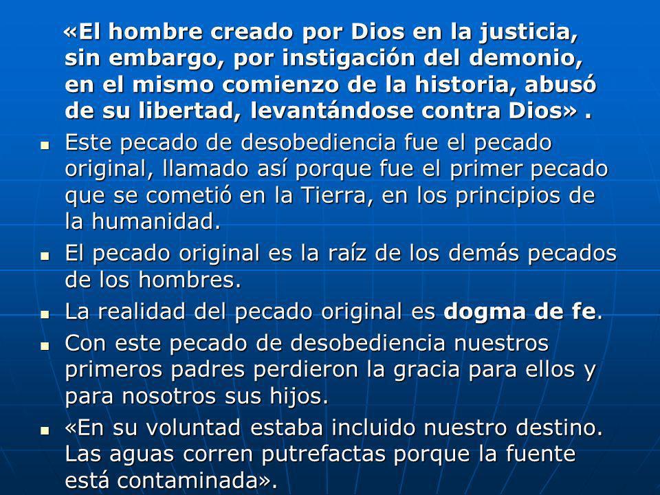 « El hombre creado por Dios en la justicia, sin embargo, por instigaci ó n del demonio, en el mismo comienzo de la historia, abus ó de su libertad, le
