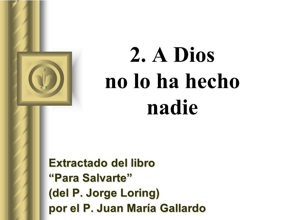 2. A Dios no lo ha hecho nadie Extractado del libro Para Salvarte (del P. Jorge Loring) por el P. Juan María Gallardo