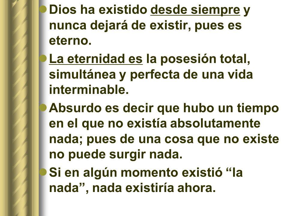 Dios ha existido desde siempre y nunca dejará de existir, pues es eterno. La eternidad es la posesión total, simultánea y perfecta de una vida intermi