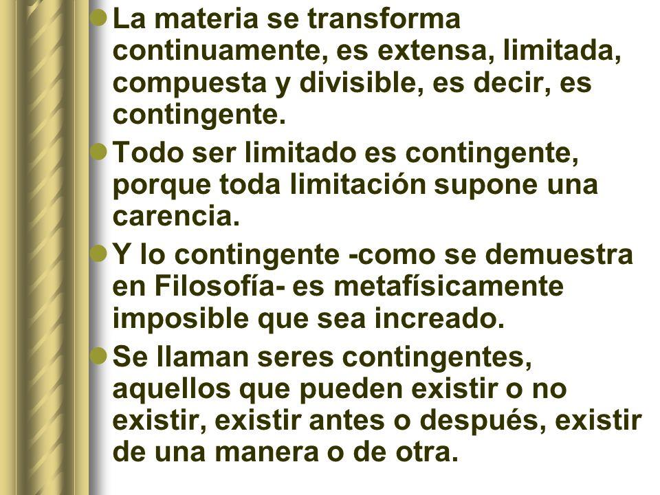 La materia se transforma continuamente, es extensa, limitada, compuesta y divisible, es decir, es contingente. Todo ser limitado es contingente, porqu