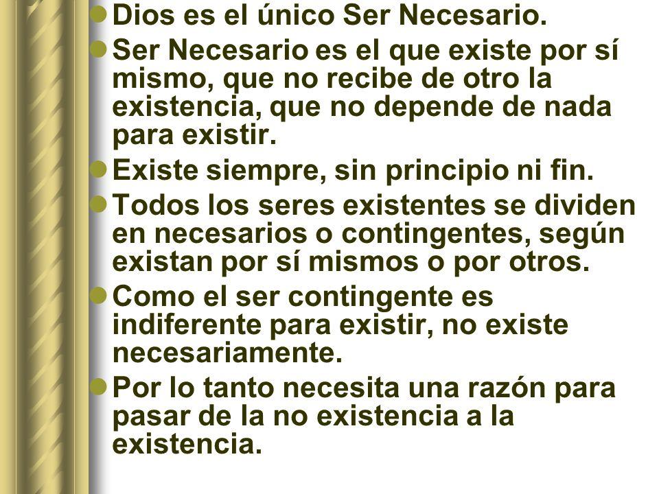 Dios es el único Ser Necesario. Ser Necesario es el que existe por sí mismo, que no recibe de otro la existencia, que no depende de nada para existir.