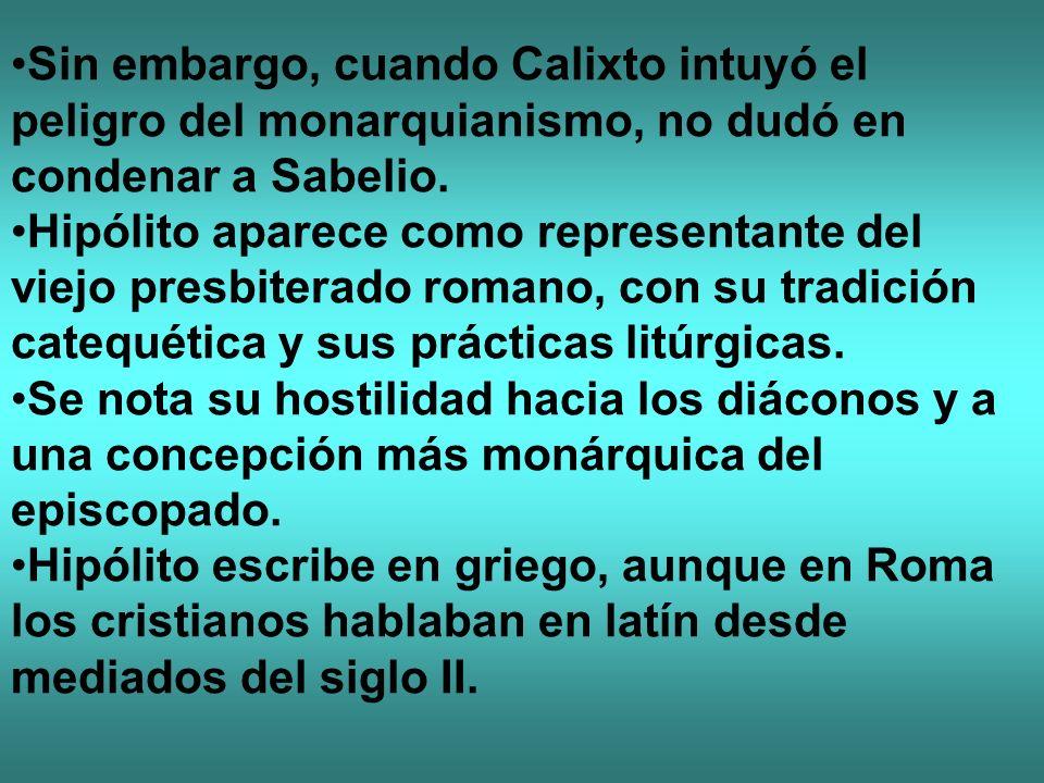 Sin embargo, cuando Calixto intuyó el peligro del monarquianismo, no dudó en condenar a Sabelio. Hipólito aparece como representante del viejo presbit