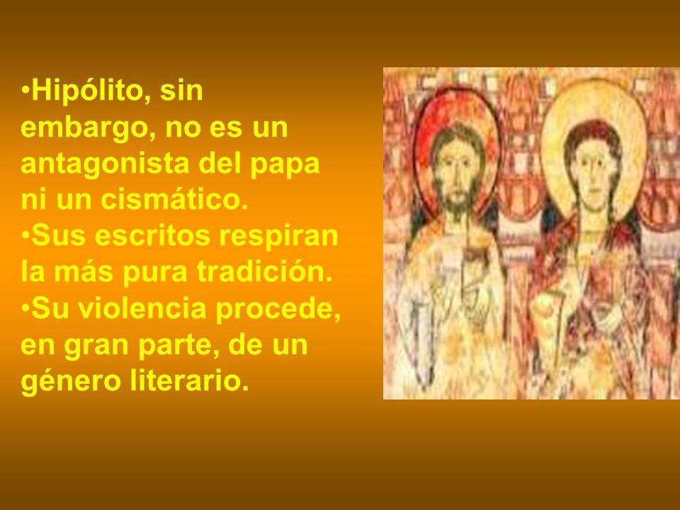 Hipólito, sin embargo, no es un antagonista del papa ni un cismático. Sus escritos respiran la más pura tradición. Su violencia procede, en gran parte