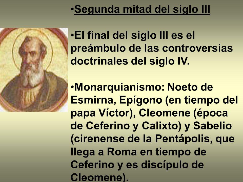 Segunda mitad del siglo III El final del siglo III es el preámbulo de las controversias doctrinales del siglo IV. Monarquianismo: Noeto de Esmirna, Ep