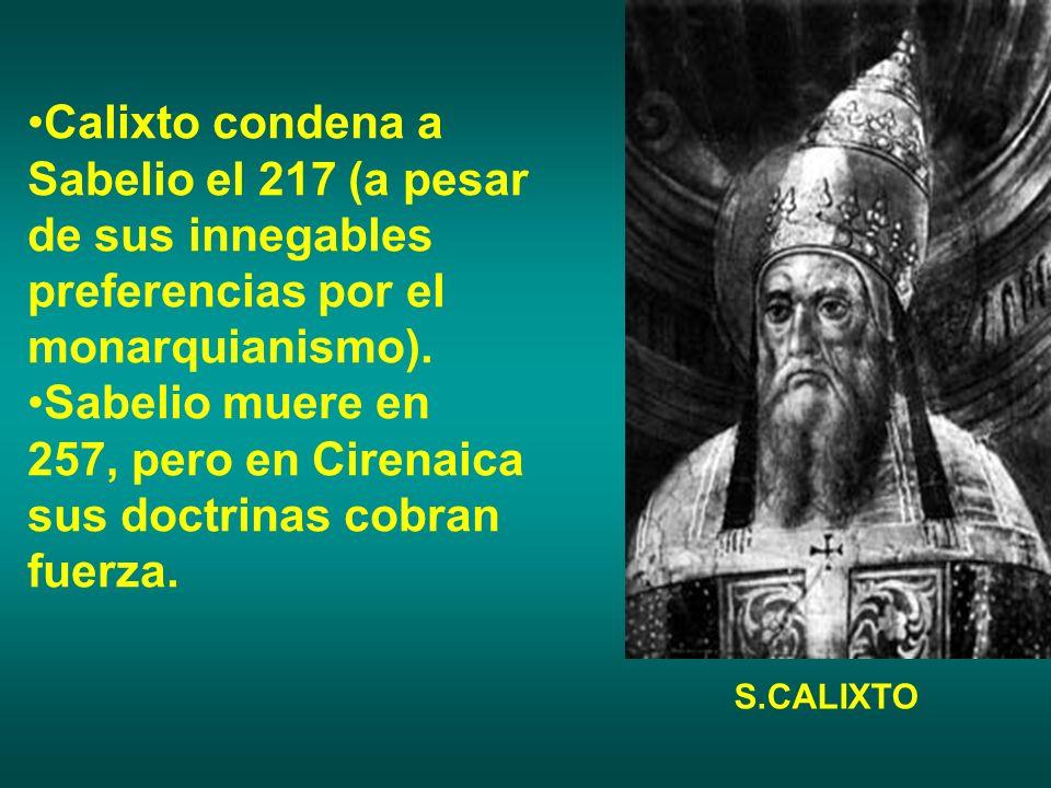 Calixto condena a Sabelio el 217 (a pesar de sus innegables preferencias por el monarquianismo). Sabelio muere en 257, pero en Cirenaica sus doctrinas