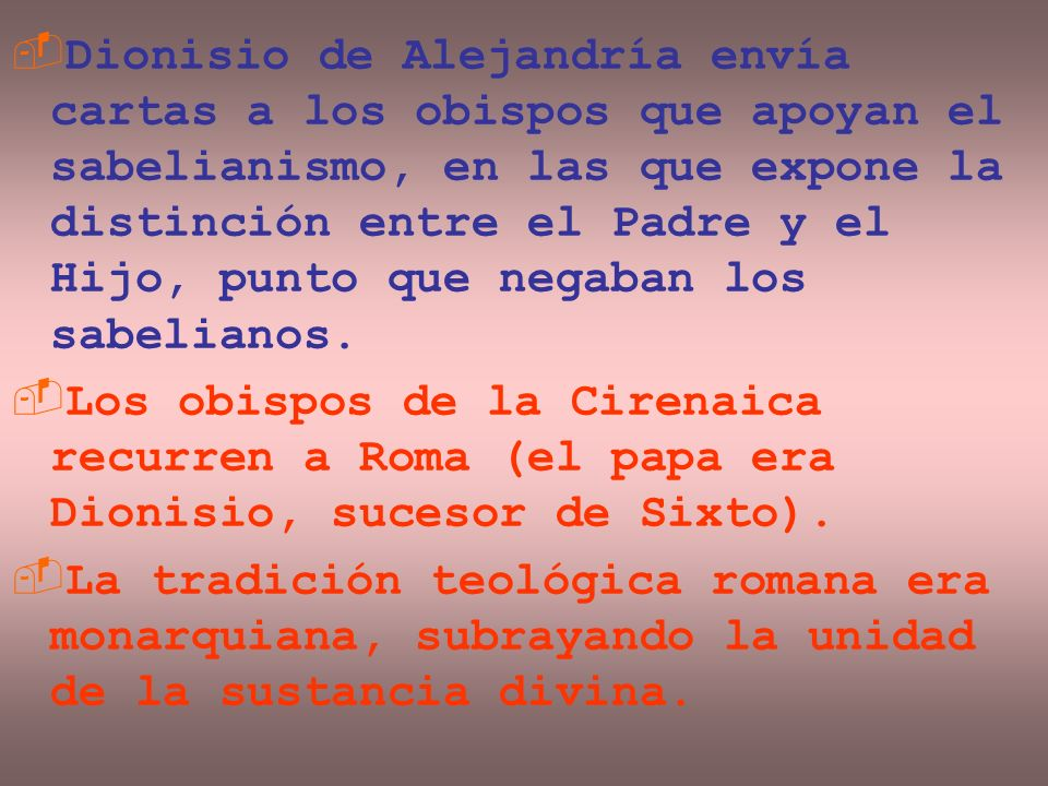 Dionisio de Alejandría envía cartas a los obispos que apoyan el sabelianismo, en las que expone la distinción entre el Padre y el Hijo, punto que nega