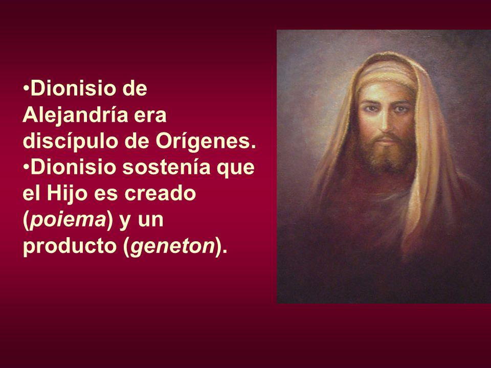 Dionisio de Alejandría era discípulo de Orígenes. Dionisio sostenía que el Hijo es creado (poiema) y un producto (geneton).