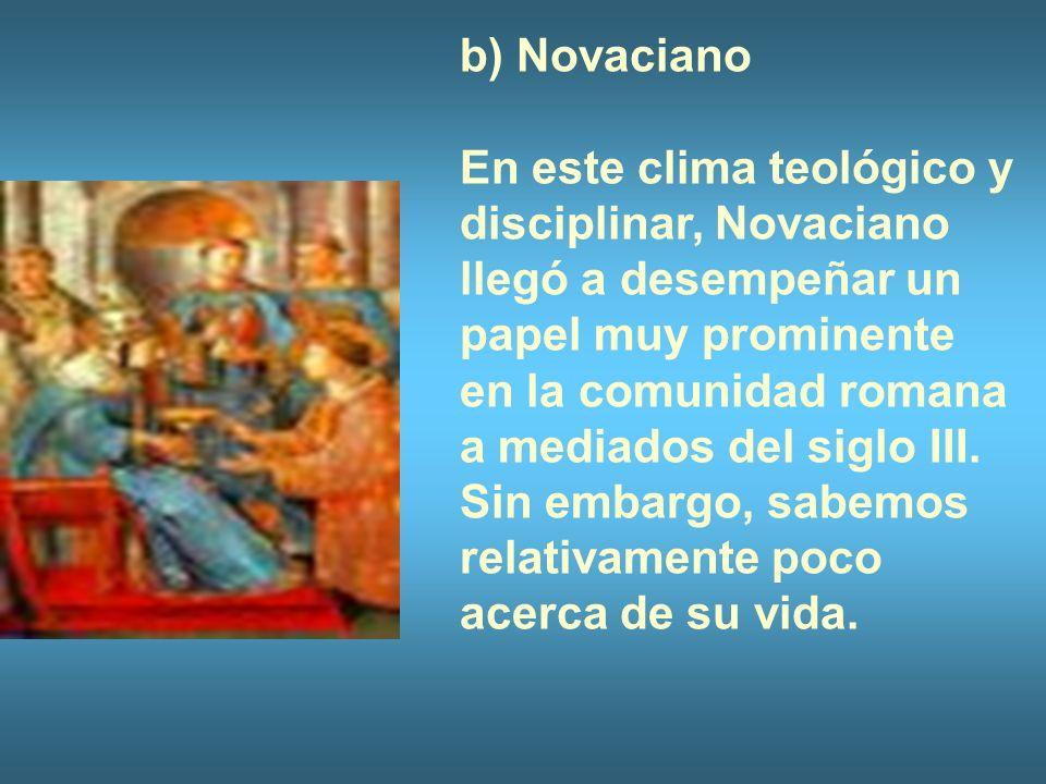 b) Novaciano En este clima teológico y disciplinar, Novaciano llegó a desempeñar un papel muy prominente en la comunidad romana a mediados del siglo I