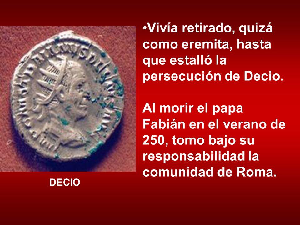 Vivía retirado, quizá como eremita, hasta que estalló la persecución de Decio. Al morir el papa Fabián en el verano de 250, tomo bajo su responsabilid