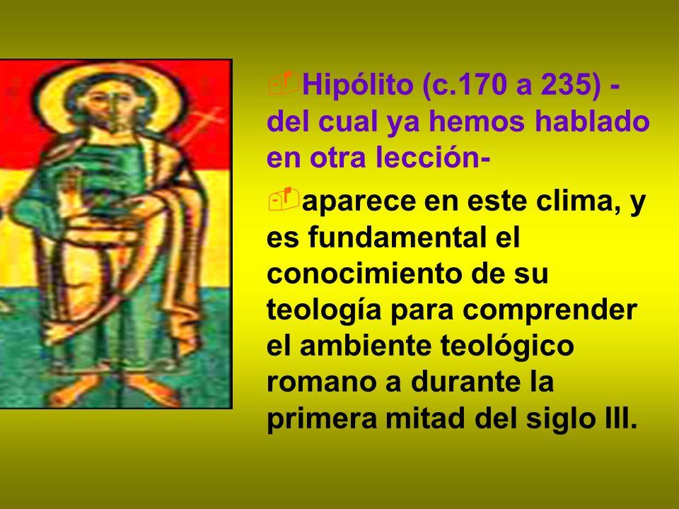 Hipólito (c.170 a 235) - del cual ya hemos hablado en otra lección- aparece en este clima, y es fundamental el conocimiento de su teología para compre