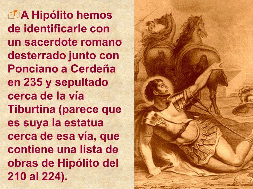 A Hipólito hemos de identificarle con un sacerdote romano desterrado junto con Ponciano a Cerdeña en 235 y sepultado cerca de la vía Tiburtina (parece