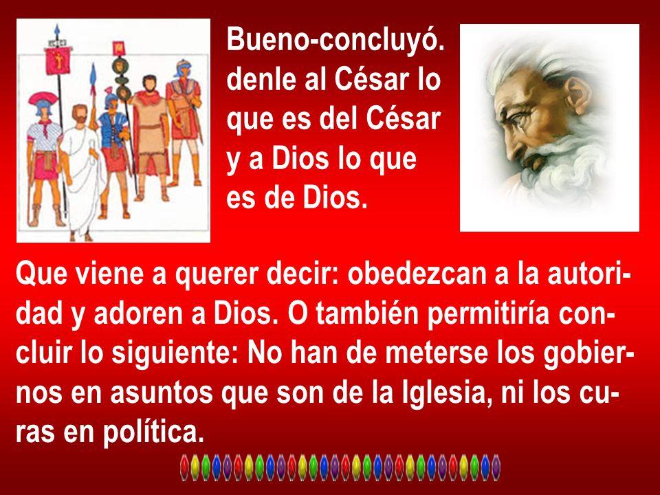 Bueno-concluyó. denle al César lo que es del César y a Dios lo que es de Dios. Que viene a querer decir: obedezcan a la autori- dad y adoren a Dios. O