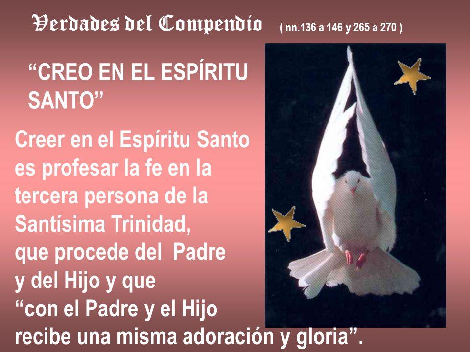 Verdades del Compendio ( nn.136 a 146 y 265 a 270 ) CREO EN EL ESPÍRITU SANTO Creer en el Espíritu Santo es profesar la fe en la tercera persona de la