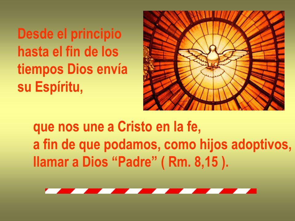 Desde el principio hasta el fin de los tiempos Dios envía su Espíritu, que nos une a Cristo en la fe, a fin de que podamos, como hijos adoptivos, llam