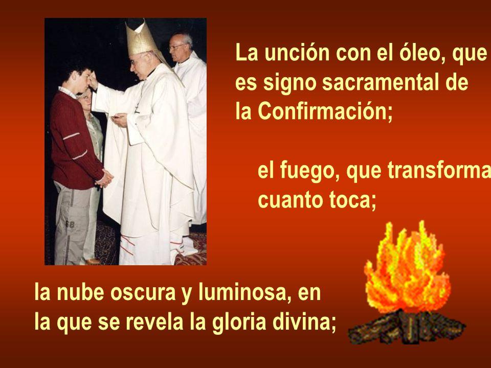 La unción con el óleo, que es signo sacramental de la Confirmación; el fuego, que transforma cuanto toca; la nube oscura y luminosa, en la que se reve