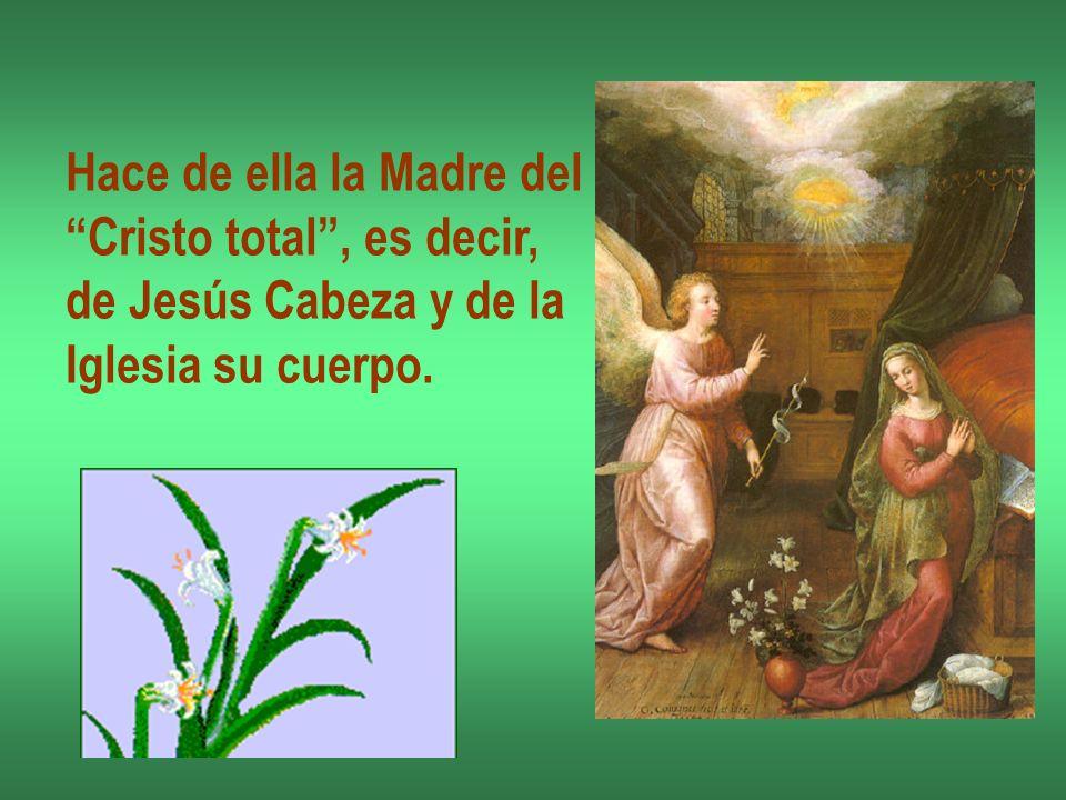 Hace de ella la Madre del Cristo total, es decir, de Jesús Cabeza y de la Iglesia su cuerpo.