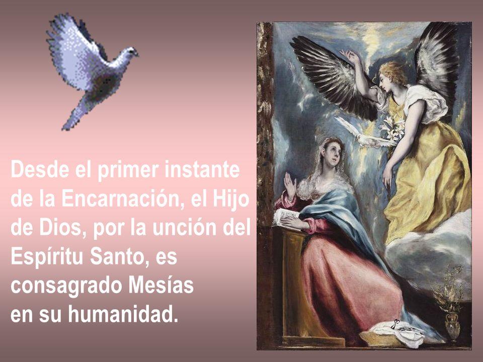 Desde el primer instante de la Encarnación, el Hijo de Dios, por la unción del Espíritu Santo, es consagrado Mesías en su humanidad.