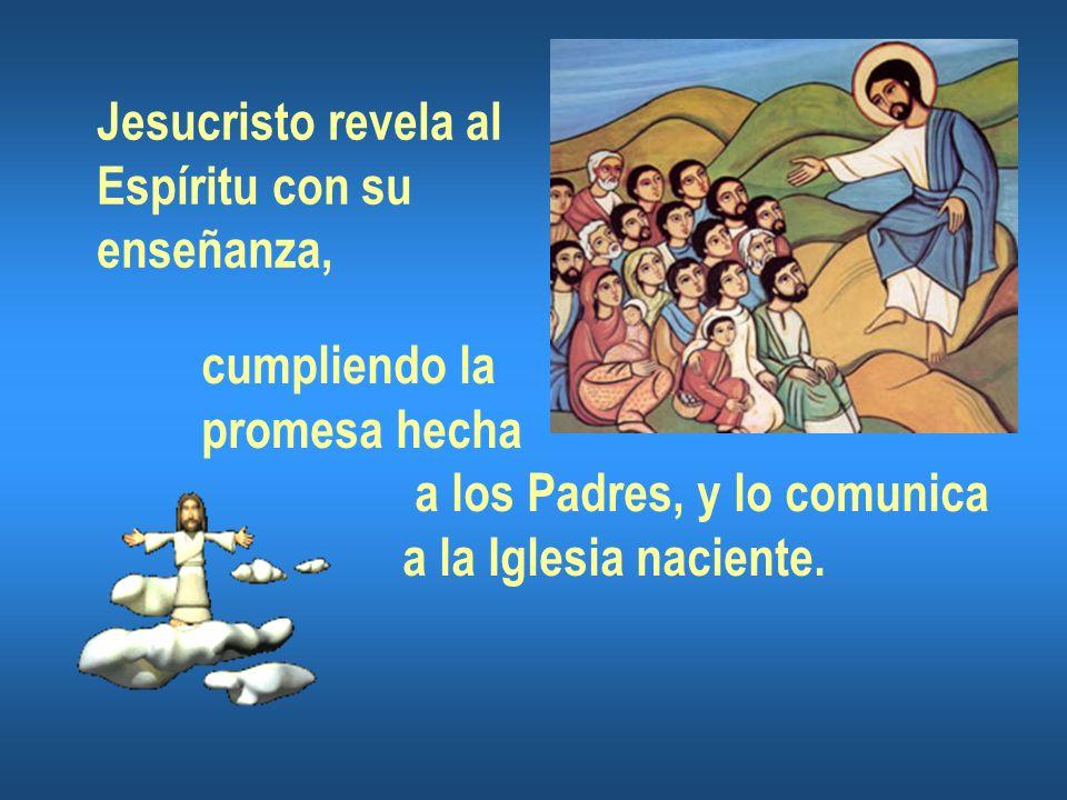 Jesucristo revela al Espíritu con su enseñanza, cumpliendo la promesa hecha a los Padres, y lo comunica a la Iglesia naciente.