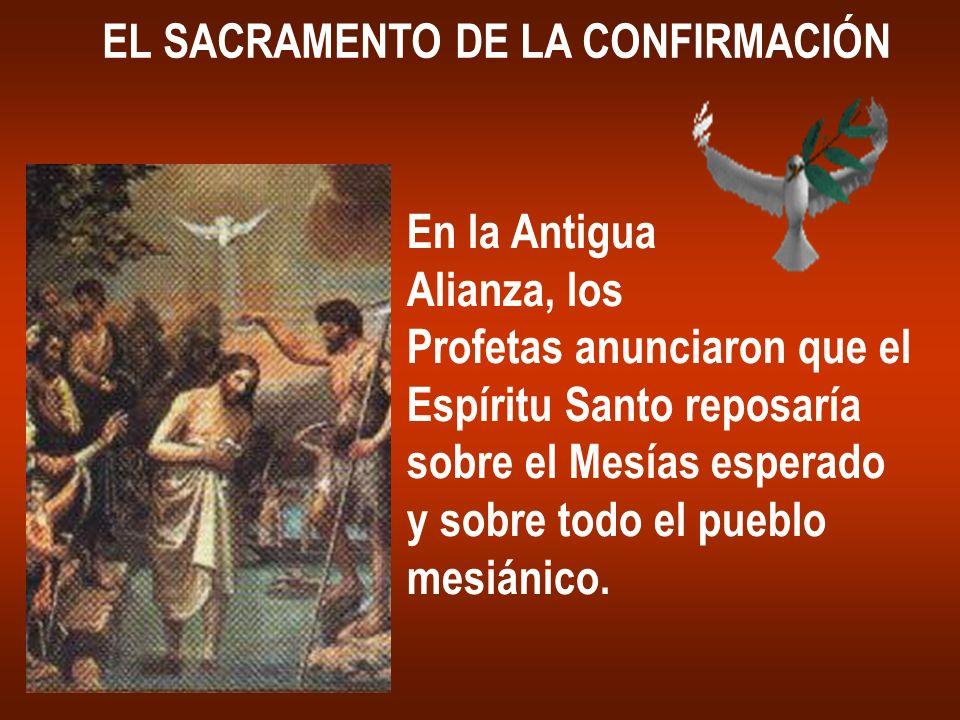 EL SACRAMENTO DE LA CONFIRMACIÓN En la Antigua Alianza, los Profetas anunciaron que el Espíritu Santo reposaría sobre el Mesías esperado y sobre todo