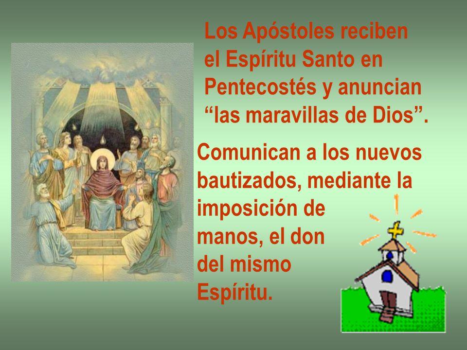 Los Apóstoles reciben el Espíritu Santo en Pentecostés y anuncian las maravillas de Dios. Comunican a los nuevos bautizados, mediante la imposición de
