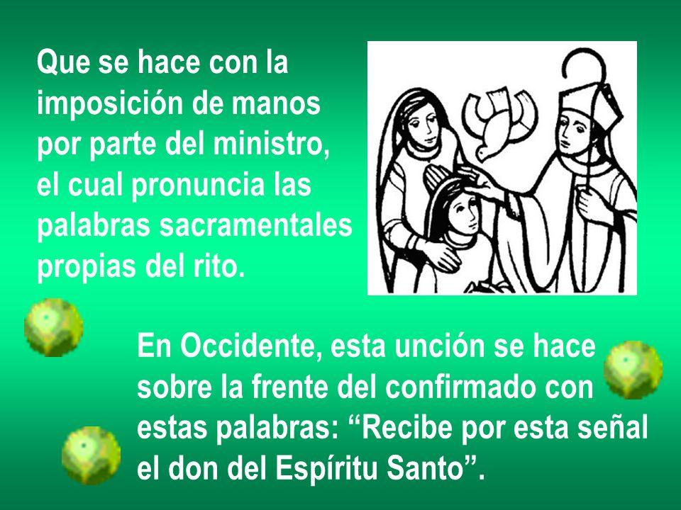 Que se hace con la imposición de manos por parte del ministro, el cual pronuncia las palabras sacramentales propias del rito. En Occidente, esta unció