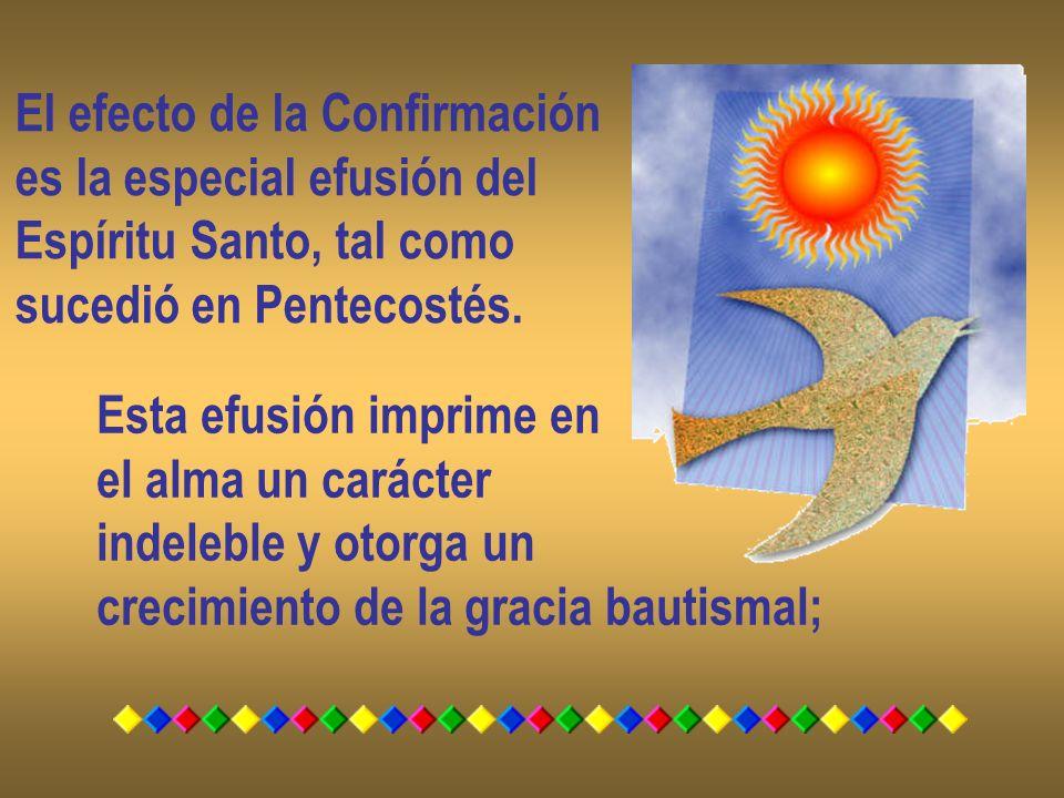 El efecto de la Confirmación es la especial efusión del Espíritu Santo, tal como sucedió en Pentecostés. Esta efusión imprime en el alma un carácter i