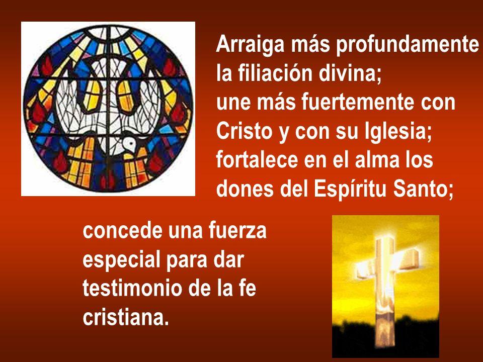Arraiga más profundamente la filiación divina; une más fuertemente con Cristo y con su Iglesia; fortalece en el alma los dones del Espíritu Santo; con