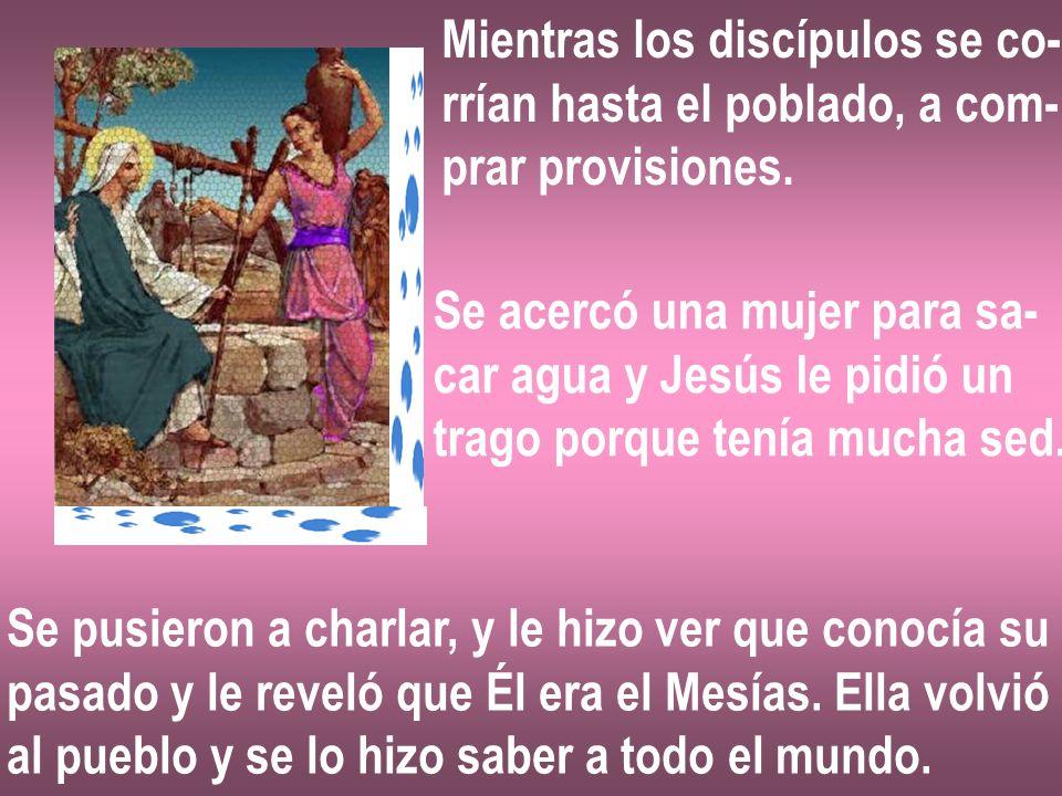 Mientras los discípulos se co- rrían hasta el poblado, a com- prar provisiones. Se acercó una mujer para sa- car agua y Jesús le pidió un trago porque