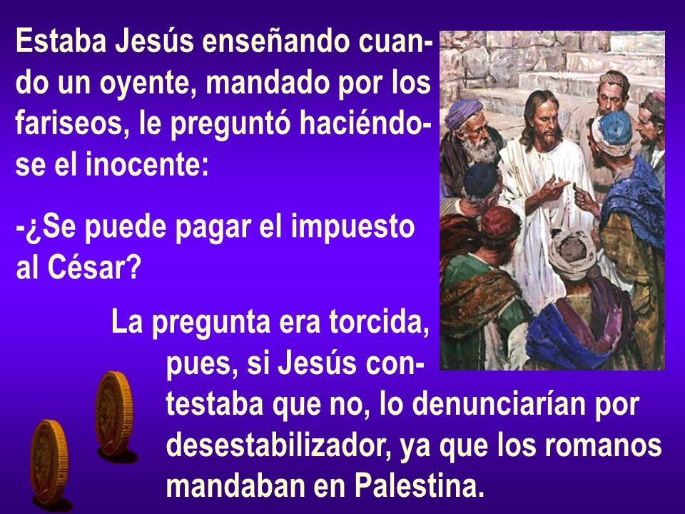 Estaba Jesús enseñando cuan- do un oyente, mandado por los fariseos, le preguntó haciéndo- se el inocente: -¿Se puede pagar el impuesto al César? La p