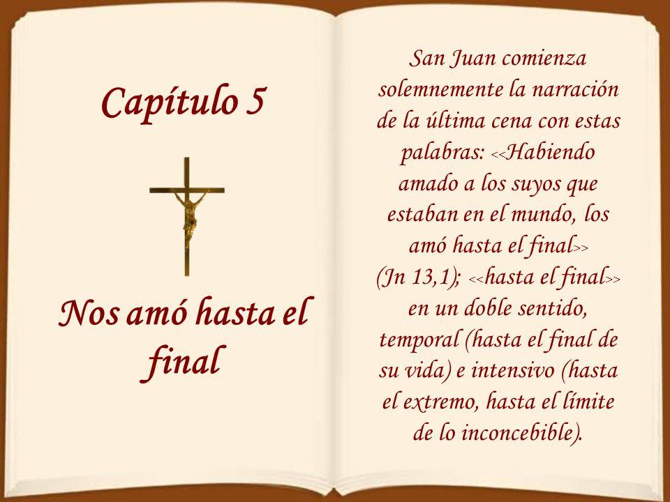 Capítulo 5 Nos amó hasta el final San Juan comienza solemnemente la narración de la última cena con estas palabras: > (Jn 13,1); > en un doble sentido, temporal (hasta el final de su vida) e intensivo (hasta el extremo, hasta el límite de lo inconcebible).