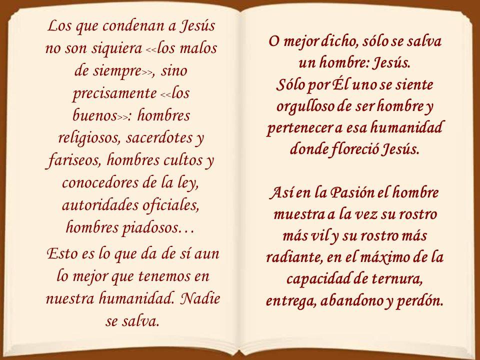 Los que condenan a Jesús no son siquiera >, sino precisamente > : hombres religiosos, sacerdotes y fariseos, hombres cultos y conocedores de la ley, autoridades oficiales, hombres piadosos… Esto es lo que da de sí aun lo mejor que tenemos en nuestra humanidad.