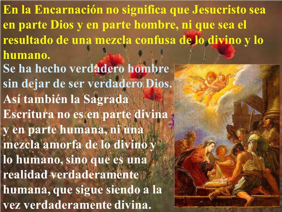 En la Encarnación no significa que Jesucristo sea en parte Dios y en parte hombre, ni que sea el resultado de una mezcla confusa de lo divino y lo hum