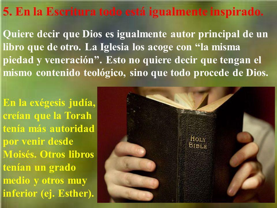 5. En la Escritura todo está igualmente inspirado. Quiere decir que Dios es igualmente autor principal de un libro que de otro. La Iglesia los acoge c