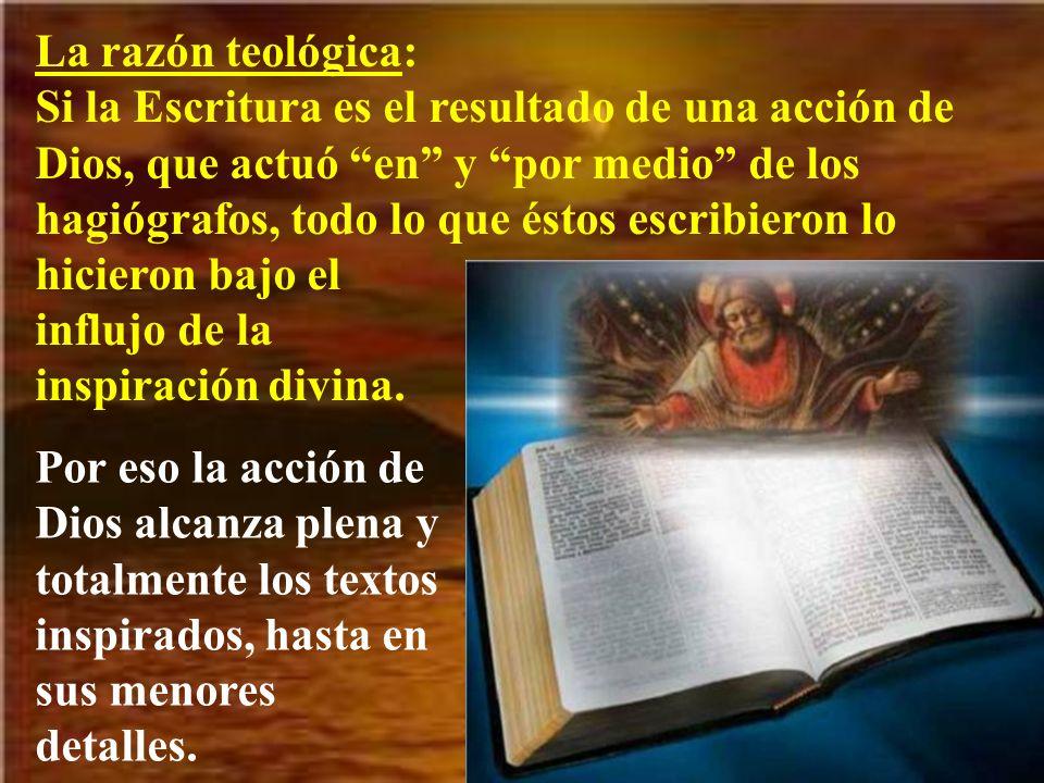 La razón teológica: Si la Escritura es el resultado de una acción de Dios, que actuó en y por medio de los hagiógrafos, todo lo que éstos escribieron