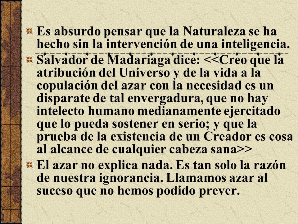 Es absurdo pensar que la Naturaleza se ha hecho sin la intervención de una inteligencia. Salvador de Madariaga dice: > El azar no explica nada. Es tan
