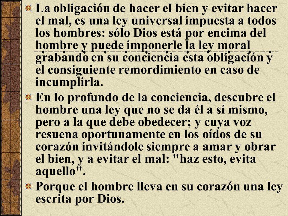 La obligación de hacer el bien y evitar hacer el mal, es una ley universal impuesta a todos los hombres: sólo Dios está por encima del hombre y puede