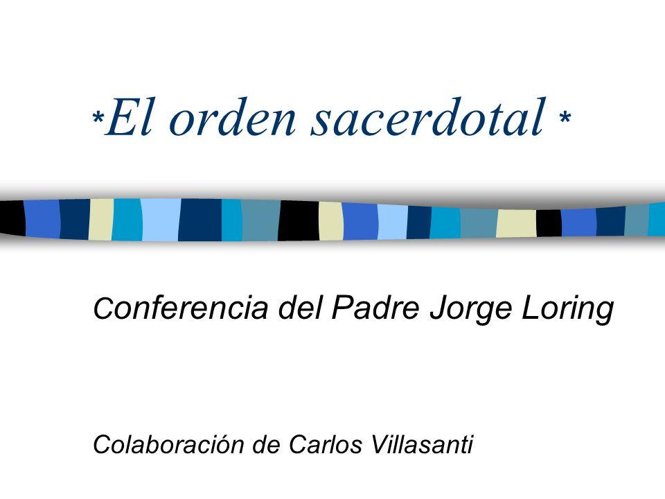 * El orden sacerdotal * C onferencia del Padre Jorge Loring Colaboración de Carlos Villasanti