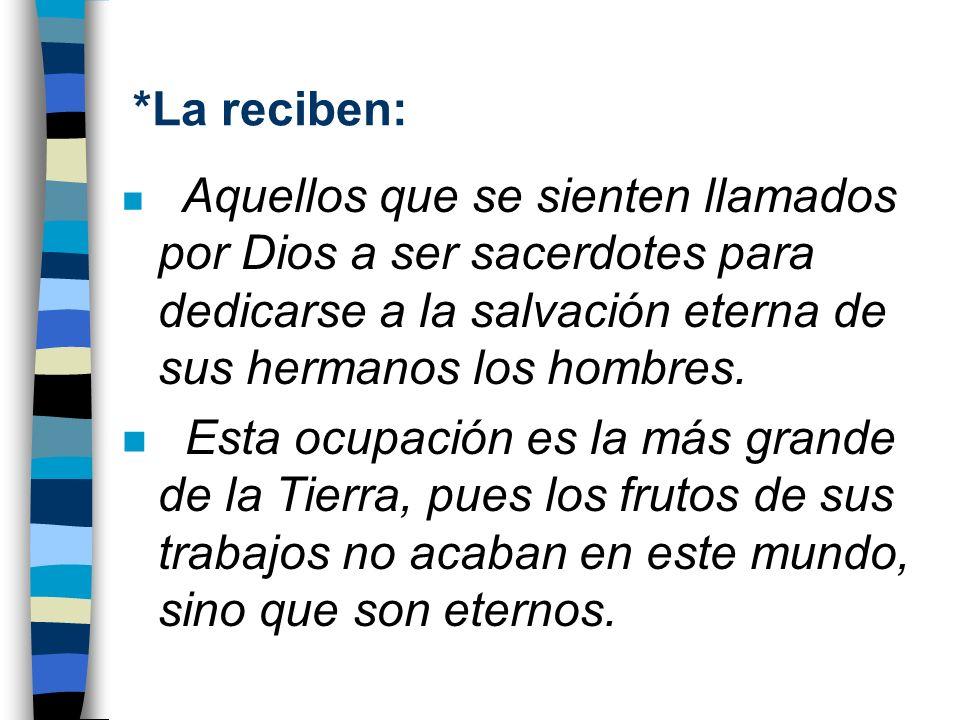*La reciben: n Aquellos que se sienten llamados por Dios a ser sacerdotes para dedicarse a la salvación eterna de sus hermanos los hombres. n Esta ocu