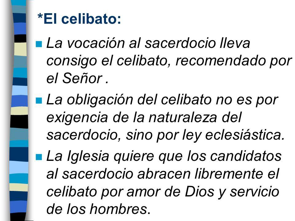 *El celibato: n La vocación al sacerdocio lleva consigo el celibato, recomendado por el Señor. n La obligación del celibato no es por exigencia de la