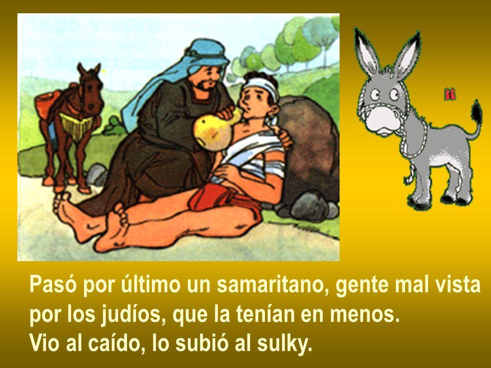 Pasó por último un samaritano, gente mal vista por los judíos, que la tenían en menos. Vio al caído, lo subió al sulky.