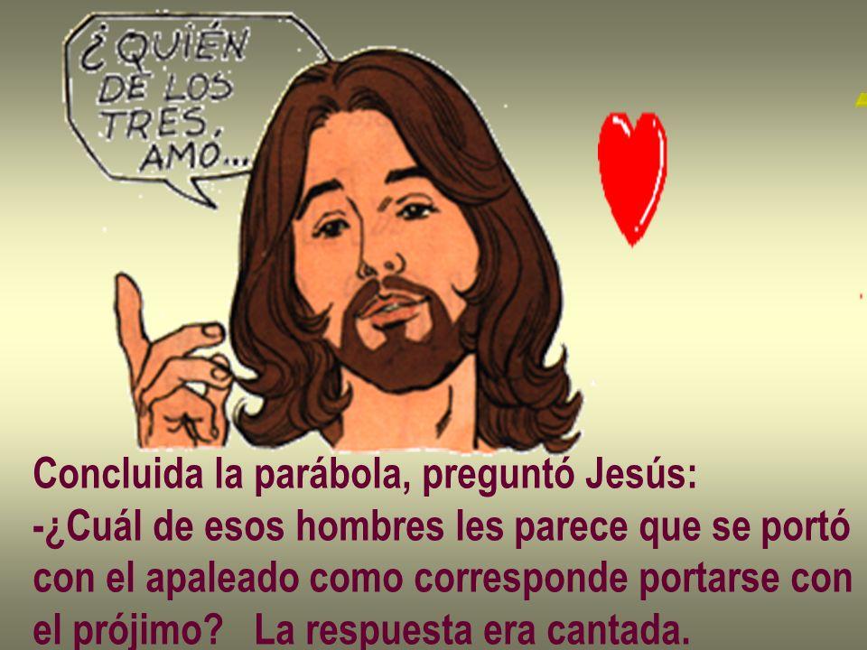 Concluida la parábola, preguntó Jesús: -¿Cuál de esos hombres les parece que se portó con el apaleado como corresponde portarse con el prójimo? La res